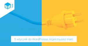 5 wtyczek na WordPress, które musisz mieć
