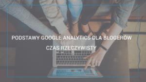Poradnik Google Analytics dla blogerów. Czas rzeczywisty.