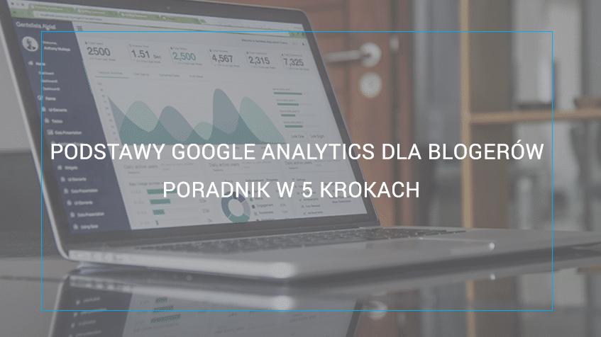 Podstawy Google Analytics dla blogerów - poradnik w 5 krokach. Cz.1